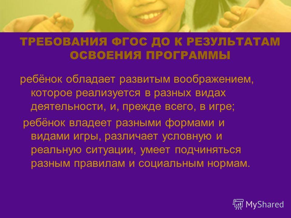 ТРЕБОВАНИЯ ФГОС ДО К РЕЗУЛЬТАТАМ ОСВОЕНИЯ ПРОГРАММЫ ребёнок обладает развитым воображением, которое реализуется в разных видах деятельности, и, прежде всего, в игре; ребёнок владеет разными формами и видами игры, различает условную и реальную ситуаци