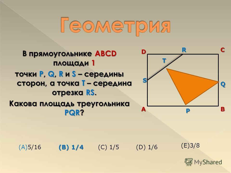 В прямоугольнике ABCD площади 1 точки P, Q, R и S – середины сторон, а точка T – середина отрезка RS. Какова площадь треугольника PQR? TRDCS AB P Q (А)5/16 (B) 1/4 (B) 1/4(C) 1/5(D) 1/6 (E)3/8