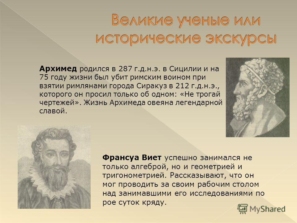 Архимед родился в 287 г.д.н.э. в Сицилии и на 75 году жизни был убит римским воином при взятии римлянами города Сиракуз в 212 г.д.н.э., которого он просил только об одном: «Не трогай чертежей». Жизнь Архимеда овеяна легендарной славой. Франсуа Виет у