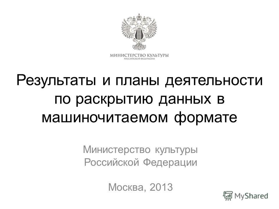 Результаты и планы деятельности по раскрытию данных в машиночитаемом формате Министерство культуры Российской Федерации Москва, 2013