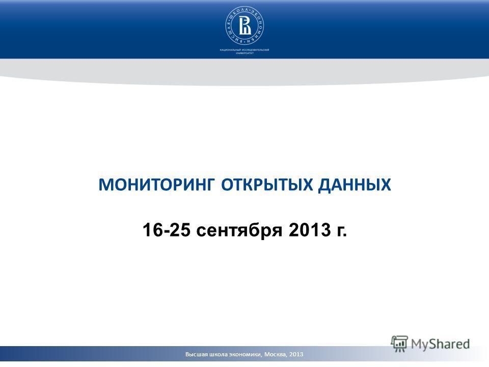 Высшая школа экономики, Москва, 2013 МОНИТОРИНГ ОТКРЫТЫХ ДАННЫХ 16-25 сентября 2013 г.
