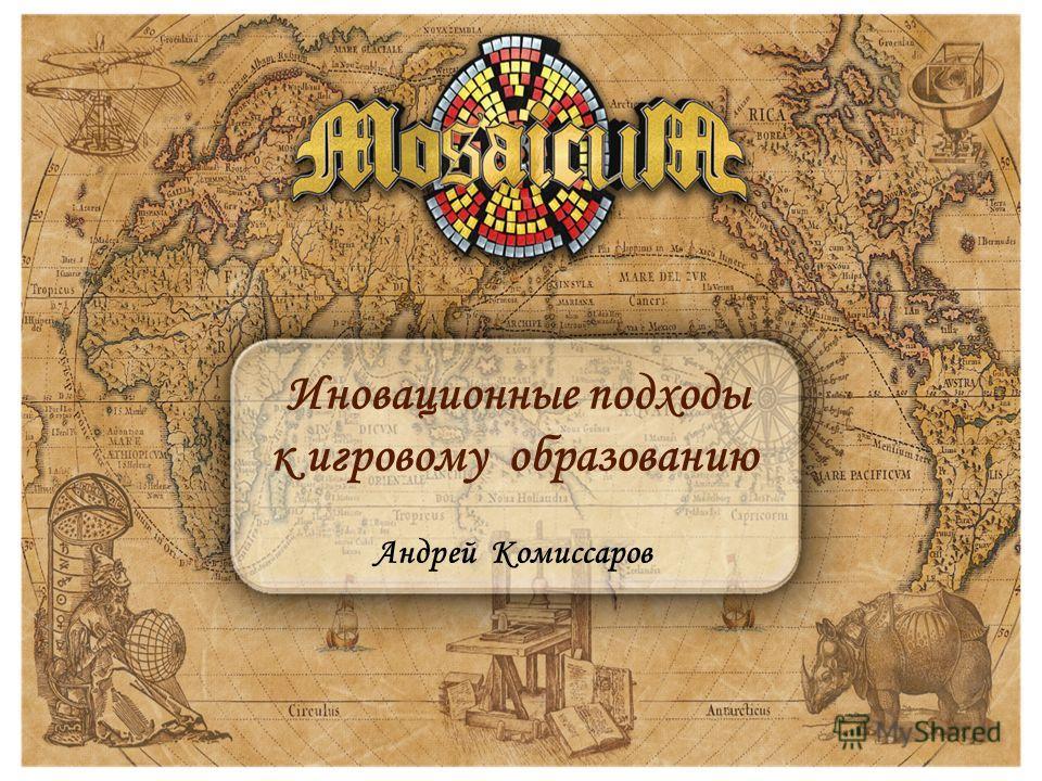 Иновационные подходы к игровому образованию Андрей Комиссаров
