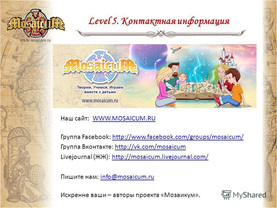 Level 5. Контактная информация www.mosaicum.ru Наш сайт: WWW.MOSAICUM.RUWWW.MOSAICUM.RU Группа Facebook: http://www.facebook.com/groups/mosaicum/http://www.facebook.com/groups/mosaicum/ Группа Вконтакте: http://vk.com/mosaicumhttp://vk.com/mosaicum L