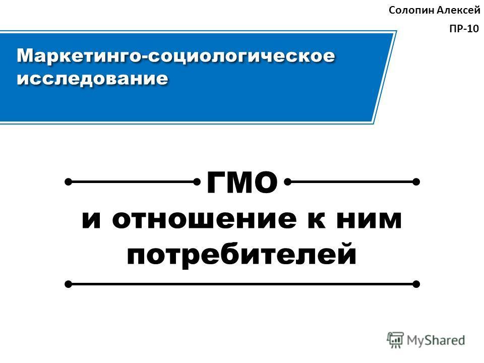 Маркетинго-социологическое исследование Солопин Алексей ПР-10 ГМО и отношение к ним потребителей ГМО и отношение к ним потребителей
