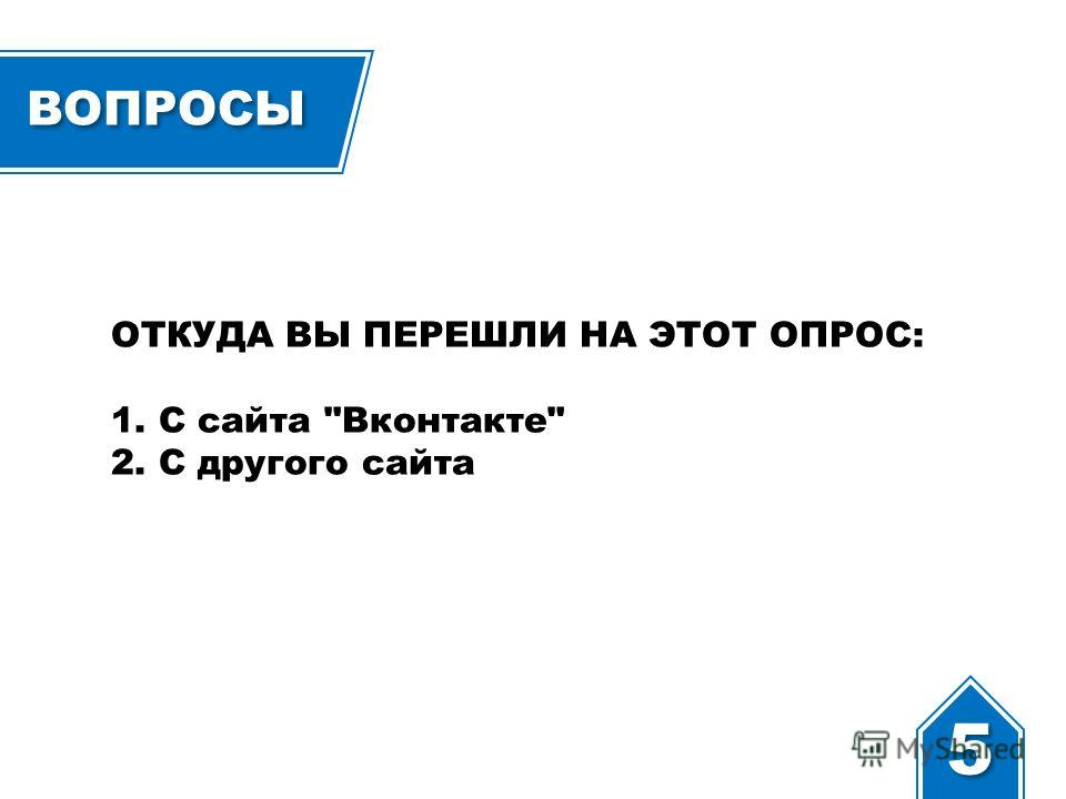 ВОПРОСЫ ОТКУДА ВЫ ПЕРЕШЛИ НА ЭТОТ ОПРОС: 1. С сайта Вконтакте 2. С другого сайта 5 5