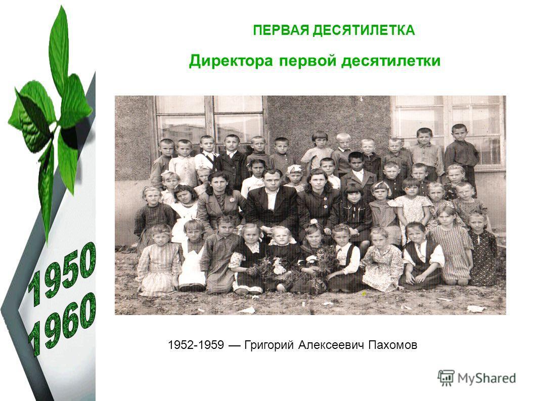 ПЕРВАЯ ДЕСЯТИЛЕТКА Директора первой десятилетки 1952-1959 Григорий Алексеевич Пахомов