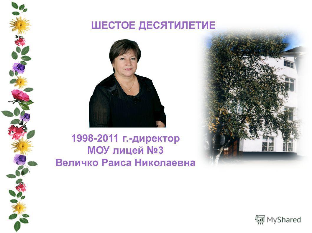 ШЕСТОЕ ДЕСЯТИЛЕТИЕ 1998-2011 г.-директор МОУ лицей 3 Величко Раиса Николаевна