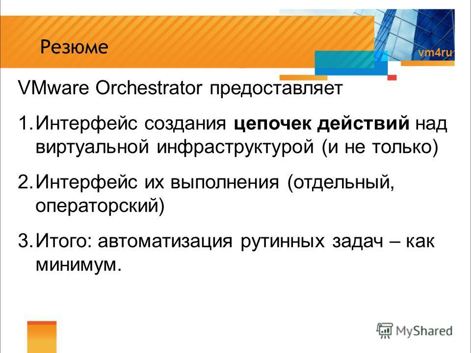 vm4ru Резюме VMware Orchestrator предоставляет 1.Интерфейс создания цепочек действий над виртуальной инфраструктурой (и не только) 2.Интерфейс их выполнения (отдельный, операторский) 3.Итого: автоматизация рутинных задач – как минимум.