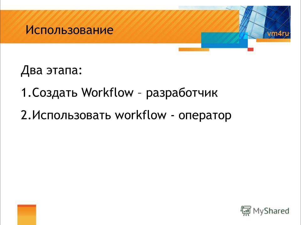 Вариант 1 vm4ru Использование Два этапа: 1.Создать Workflow – разработчик 2.Использовать workflow - оператор