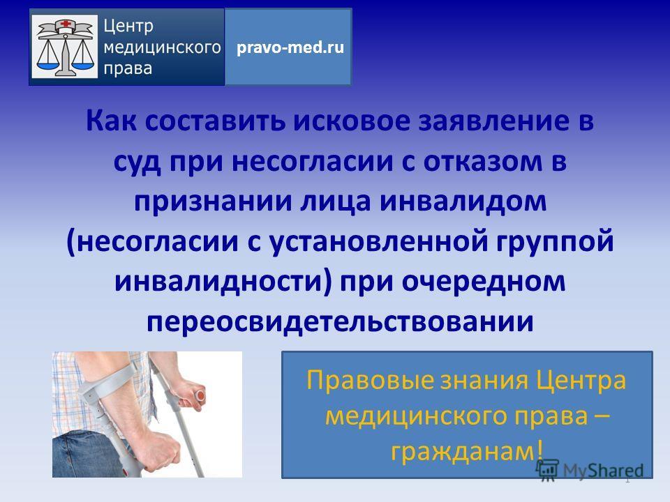 Как составить исковое заявление в суд при несогласии с отказом в признании лица инвалидом (несогласии с установленной группой инвалидности) при очередном переосвидетельствовании 1 pravo-med.ru Правовые знания Центра медицинского права – гражданам!