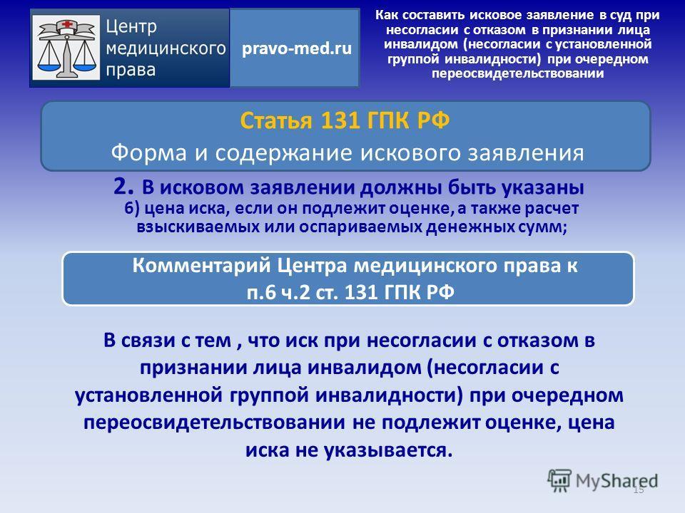 В связи с тем, что иск при несогласии с отказом в признании лица инвалидом (несогласии с установленной группой инвалидности) при очередном переосвидетельствовании не подлежит оценке, цена иска не указывается. 15 pravo-med.ru Статья 131 ГПК РФ Форма и