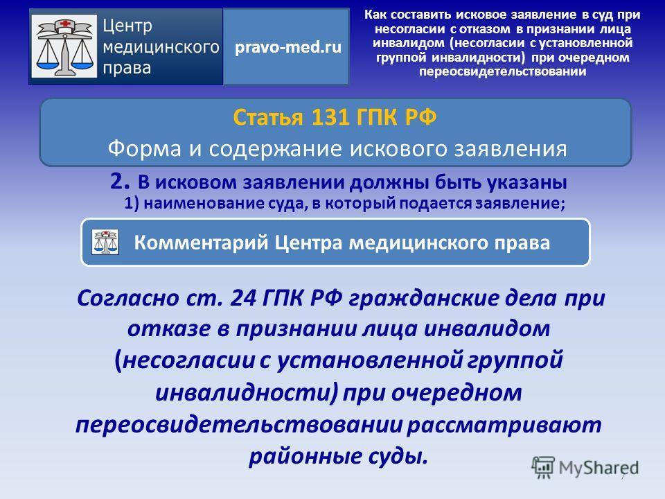 Согласно ст. 24 ГПК РФ гражданские дела при отказе в признании лица инвалидом (несогласии с установленной группой инвалидности) при очередном переосвидетельствовании рассматривают районные суды. 7 pravo-med.ru Статья 131 ГПК РФ Форма и содержание иск