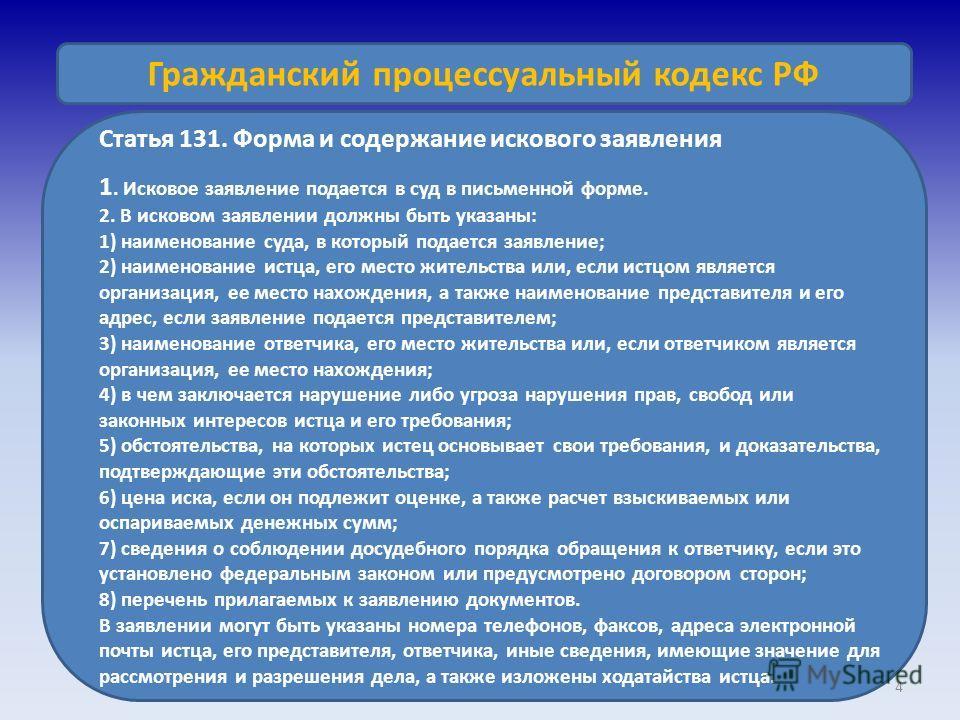 4 Гражданский процессуальный кодекс РФ Статья 131. Форма и содержание искового заявления 1. Исковое заявление подается в суд в письменной форме. 2. В исковом заявлении должны быть указаны: 1) наименование суда, в который подается заявление; 2) наимен