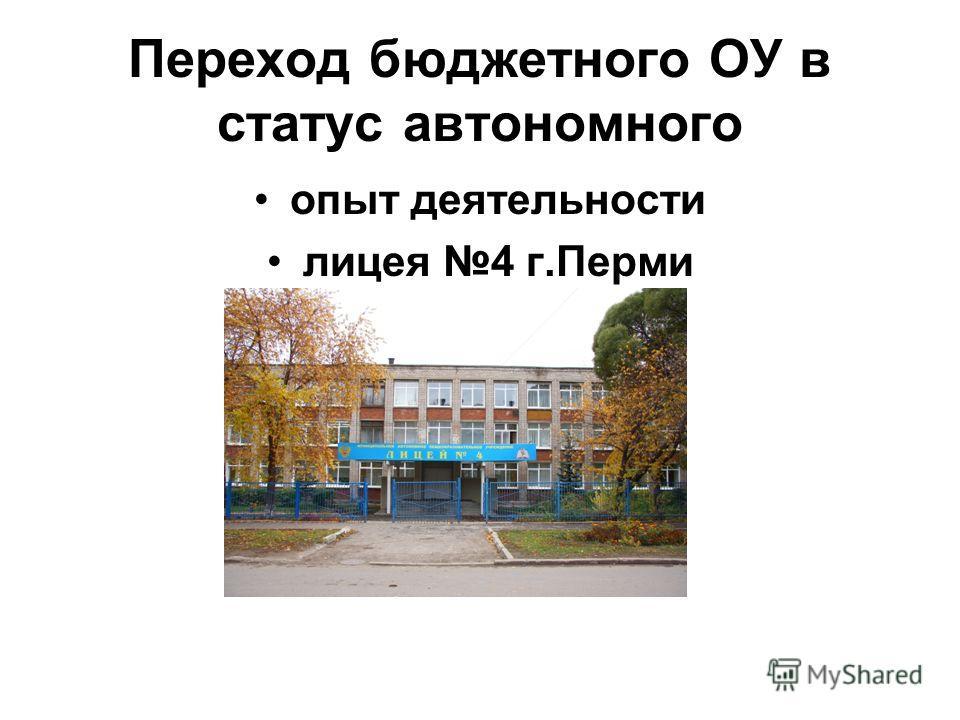 Переход бюджетного ОУ в статус автономного опыт деятельности лицея 4 г.Перми