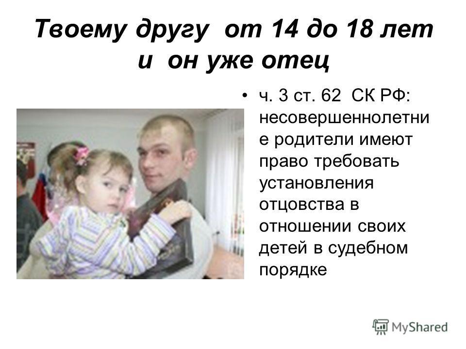 Твоему другу от 14 до 18 лет и он уже отец ч. 3 ст. 62 СК РФ: несовершеннолетни е родители имеют право требовать установления отцовства в отношении своих детей в судебном порядке