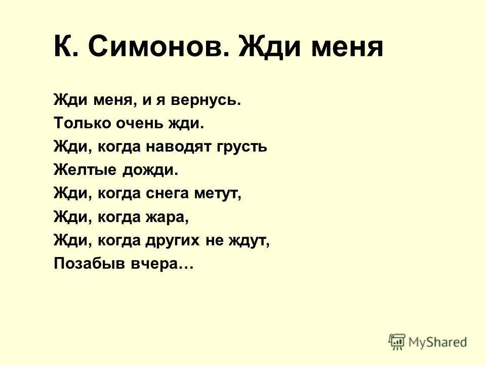 К. Симонов. Жди меня Жди меня, и я вернусь. Только очень жди. Жди, когда наводят грусть Желтые дожди. Жди, когда снега метут, Жди, когда жара, Жди, когда других не ждут, Позабыв вчера…