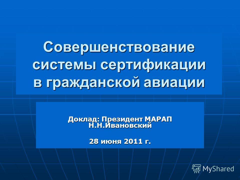 Совершенствование системы сертификации в гражданской авиации Доклад: Президент МАРАП Н.Н.Ивановский 28 июня 2011 г.