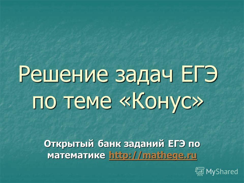 Решение задач ЕГЭ по теме «Конус» Открытый банк заданий ЕГЭ по математике http://mathege.ru http://mathege.ru