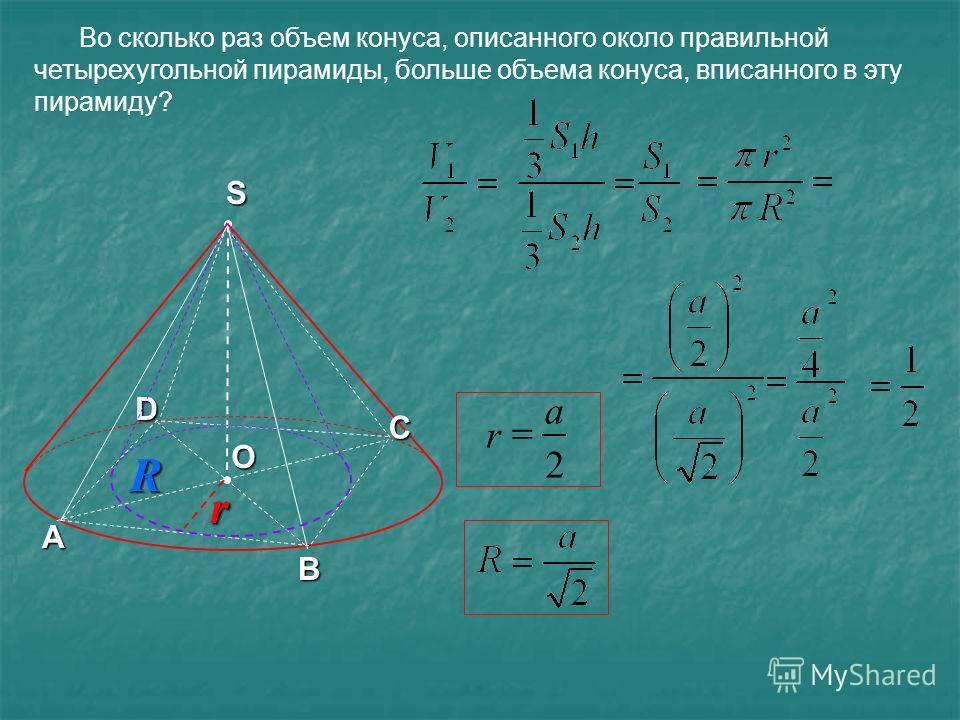 Во сколько раз объем конуса, описанного около правильной четырехугольной пирамиды, больше объема конуса, вписанного в эту пирамиду? О А В С S D 2 a r Rr