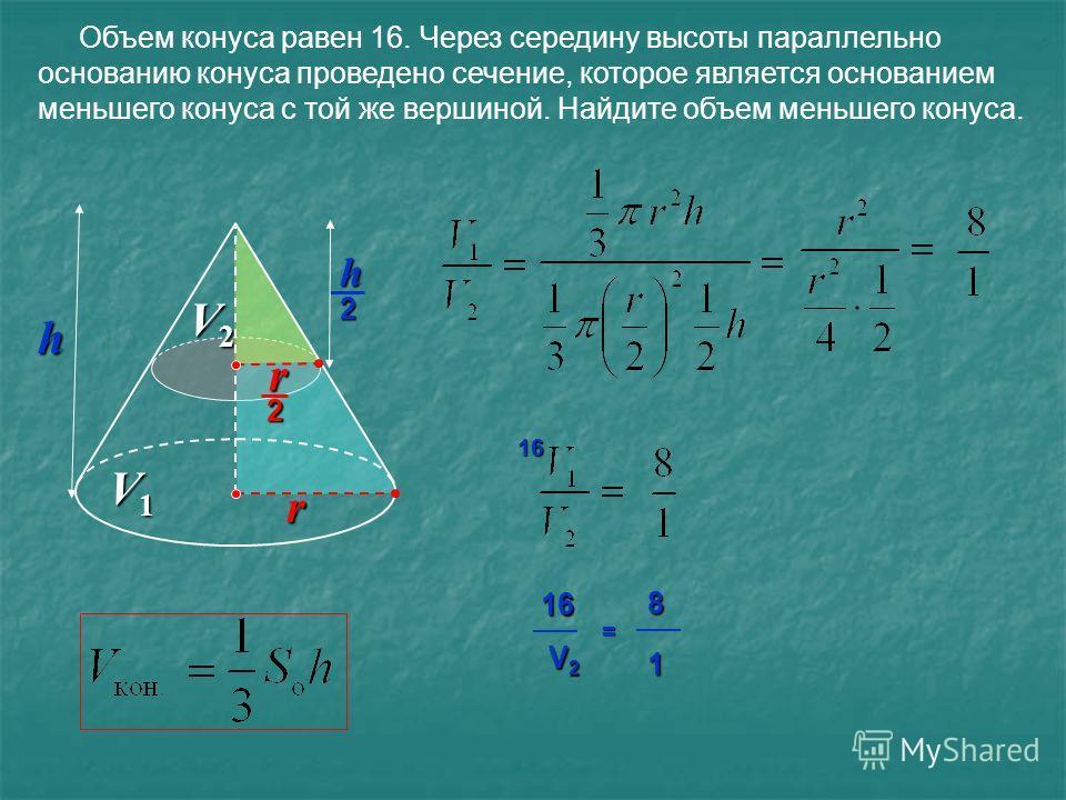 Объем конуса равен 16. Через середину высоты параллельно основанию конуса проведено сечение, которое является основанием меньшего конуса с той же вершиной. Найдите объем меньшего конуса. 16816 V2V2V2V2 1 = V1V1V1V1 V2V2V2V2 h 2 h r2 r