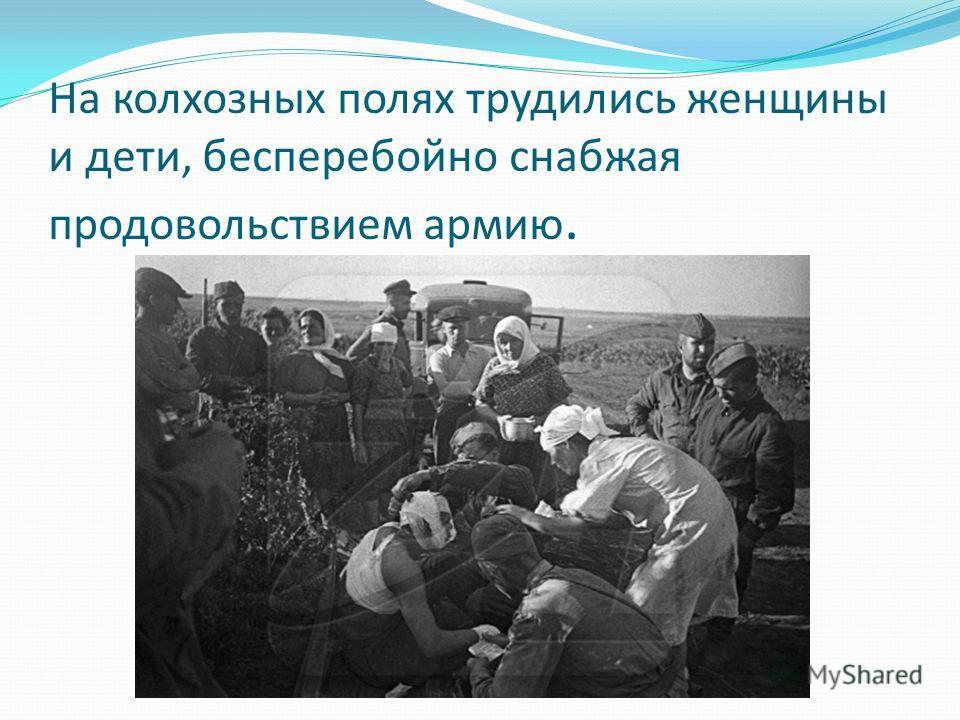 На колхозных полях трудились женщины и дети, бесперебойно снабжая продовольствием армию.