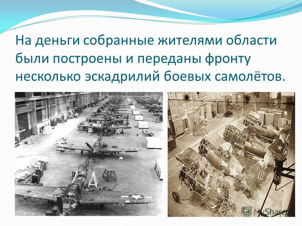 На деньги собранные жителями области были построены и переданы фронту несколько эскадрилий боевых самолётов.