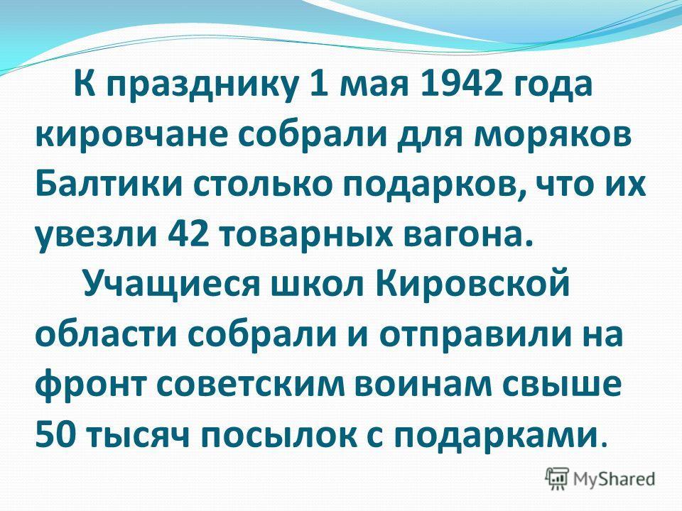 К празднику 1 мая 1942 года кировчане собрали для моряков Балтики столько подарков, что их увезли 42 товарных вагона. Учащиеся школ Кировской области собрали и отправили на фронт советским воинам свыше 50 тысяч посылок с подарками.
