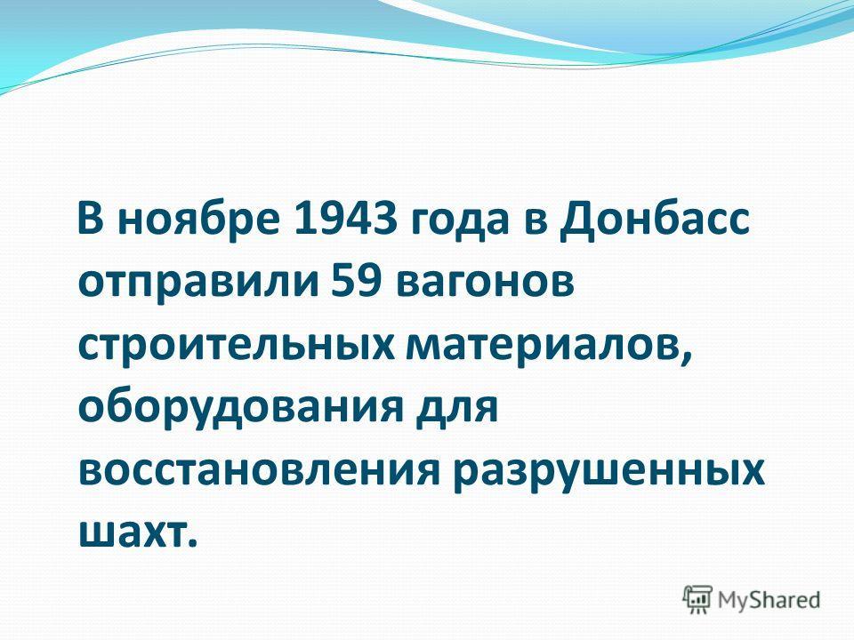 В ноябре 1943 года в Донбасс отправили 59 вагонов строительных материалов, оборудования для восстановления разрушенных шахт.