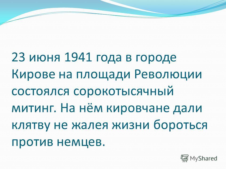 23 июня 1941 года в городе Кирове на площади Революции состоялся сорокотысячный митинг. На нём кировчане дали клятву не жалея жизни бороться против немцев.