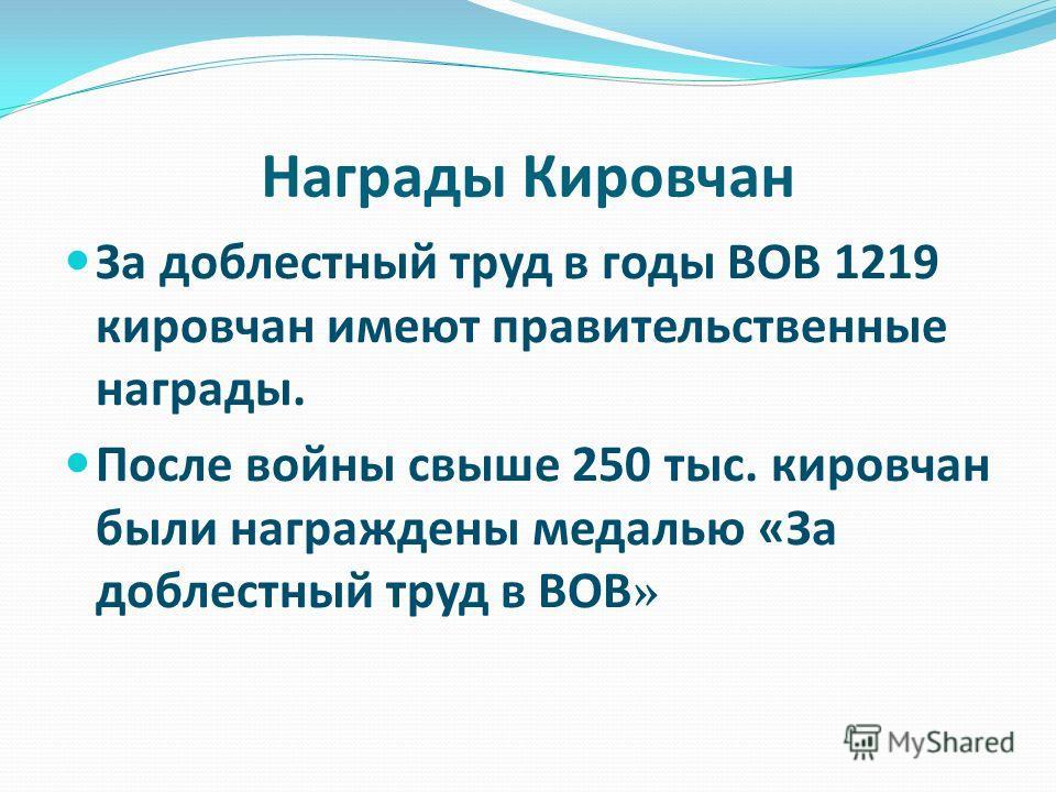 Награды Кировчан За доблестный труд в годы ВОВ 1219 кировчан имеют правительственные награды. После войны свыше 250 тыс. кировчан были награждены медалью «За доблестный труд в ВОВ»