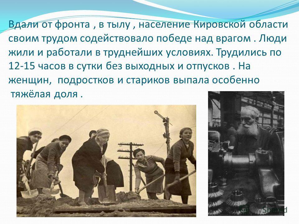 Вдали от фронта, в тылу, население Кировской области своим трудом содействовало победе над врагом. Люди жили и работали в труднейших условиях. Трудились по 12-15 часов в сутки без выходных и отпусков. На женщин, подростков и стариков выпала особенно