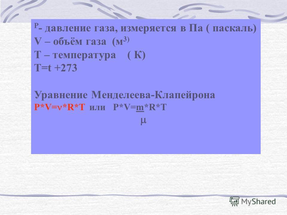 P - давление газа, измеряется в Па ( паскаль) V – объём газа (м 3) Т – температура ( К) Т=t +273 Уравнение Менделеева-Клапейрона P*V= *R*T или P*V=m*R*T