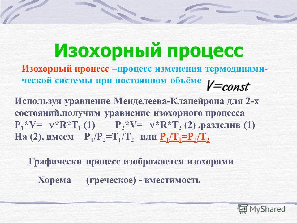 Изохорный процесс Изохорный процесс –процесс изменения термодинами- ческой системы при постоянном объёме Используя уравнение Менделеева-Клапейрона для 2-х состояний,получим уравнение изохорного процесса P 1 *V= *R*T 1 (1) P 2 *V= *R*T 2 (2),разделив