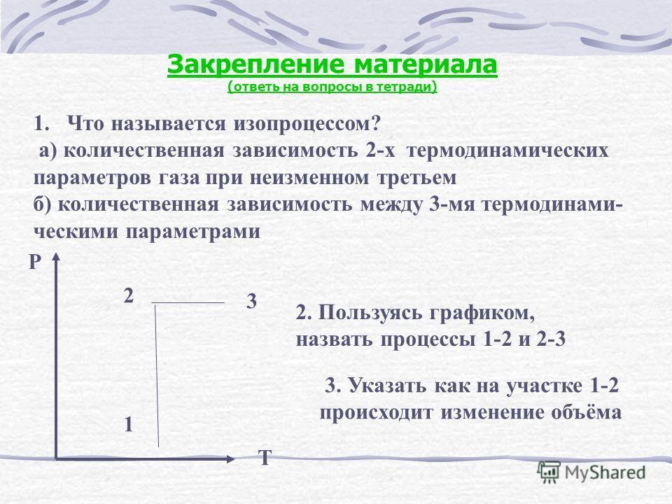 Закрепление материала (ответь на вопросы в тетради) 1.Что называется изопроцессом? а) количественная зависимость 2-х термодинамических параметров газа при неизменном третьем б) количественная зависимость между 3-мя термодинами- ческими параметрами P