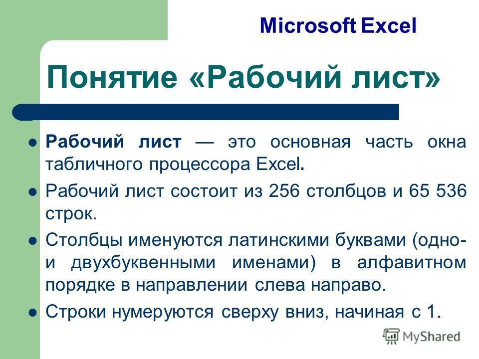 Понятие «Рабочий лист» Рабочий лист это основная часть окна табличного процессора Excel. Рабочий лист состоит из 256 столбцов и 65 536 строк. Столбцы именуются латинскими буквами (одно- и двухбуквенными именами) в алфавитном порядке в направлении сле