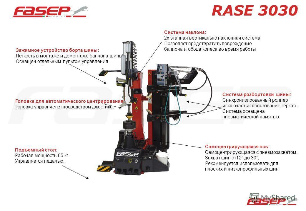 RASE 3030 Зажимное устройство борта шины: Легкость в монтаже и демонтаже баллона шины Оснащен отдельным пультом управления Подъемный стол: Рабочая мощность 85 кг. Управляется педалью. Самоцентрирующаяся ось: Самоцентрирующаяся с пневмозахватом. Захва