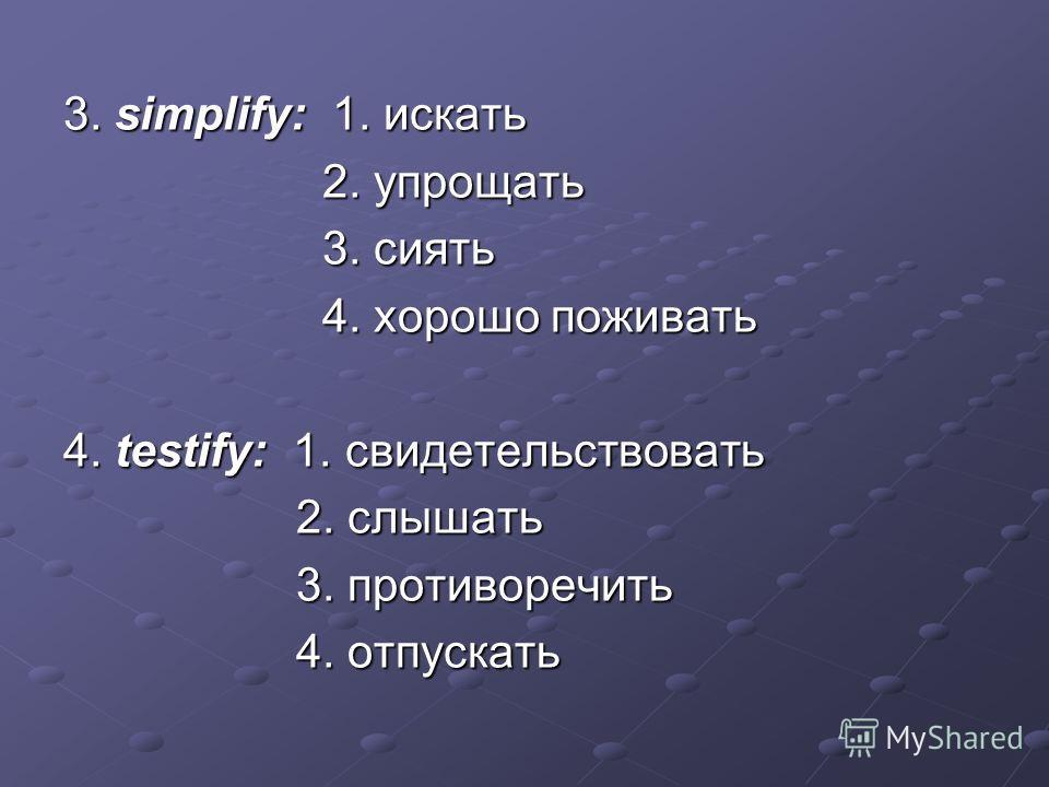 3. simplify: 1. искать 2. упрощать 2. упрощать 3. сиять 3. сиять 4. хорошо поживать 4. хорошо поживать 4. testify: 1. свидетельствовать 2. слышать 2. слышать 3. противоречить 3. противоречить 4. отпускать 4. отпускать