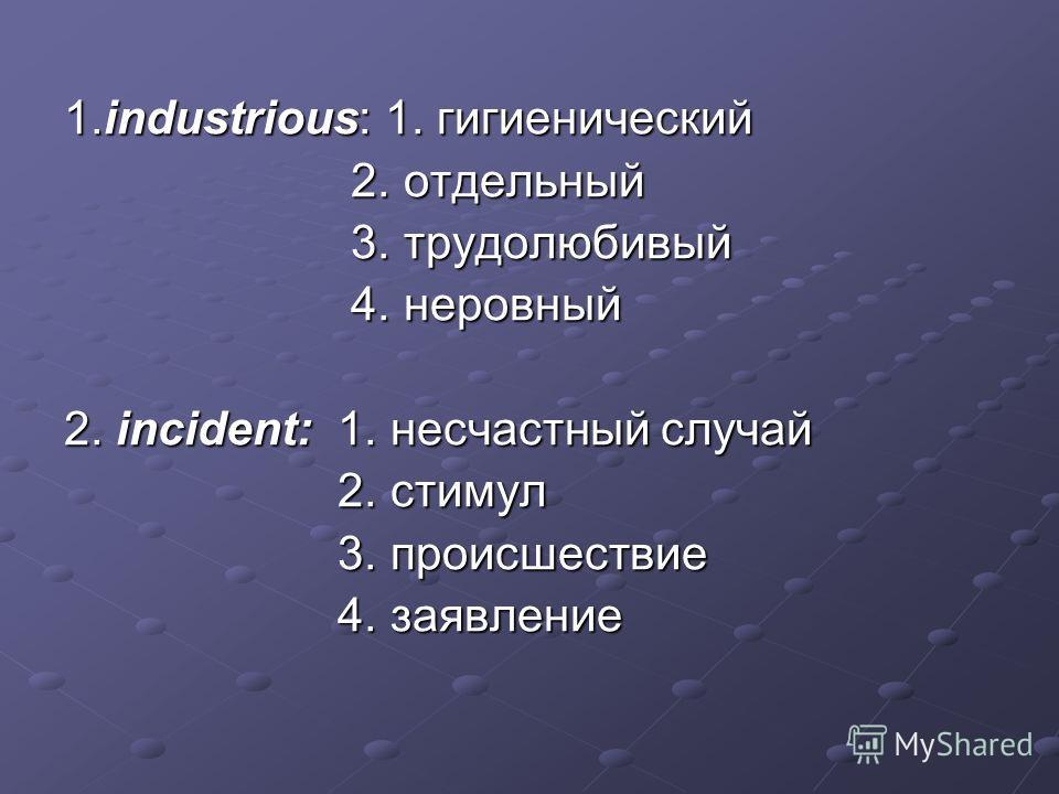 1.industrious: 1. гигиенический 2. отдельный 2. отдельный 3. трудолюбивый 3. трудолюбивый 4. неровный 4. неровный 2. incident: 1. несчастный случай 2. стимул 2. стимул 3. происшествие 3. происшествие 4. заявление 4. заявление
