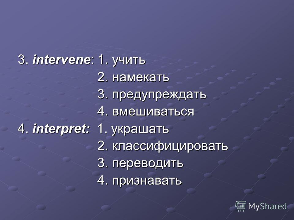 3. intervene: 1. учить 2. намекать 2. намекать 3. предупреждать 3. предупреждать 4. вмешиваться 4. вмешиваться 4. interpret: 1. украшать 2. классифицировать 2. классифицировать 3. переводить 3. переводить 4. признавать 4. признавать