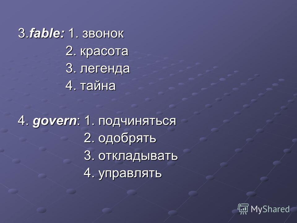 3.fable: 1. звонок 2. красота 2. красота 3. легенда 3. легенда 4. тайна 4. тайна 4. govern: 1. подчиняться 2. одобрять 2. одобрять 3. откладывать 3. откладывать 4. управлять 4. управлять