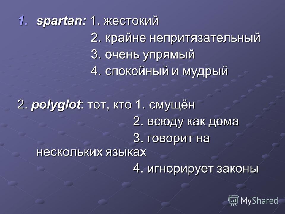 1.spartan: 1. жестокий 2. крайне непритязательный 2. крайне непритязательный 3. очень упрямый 3. очень упрямый 4. спокойный и мудрый 4. спокойный и мудрый 2. polyglot: тот, кто 1. смущён 2. всюду как дома 2. всюду как дома 3. говорит на нескольких яз