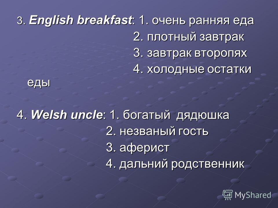 3. English breakfast: 1. очень ранняя еда 2. плотный завтрак 2. плотный завтрак 3. завтрак второпях 3. завтрак второпях 4. холодные остатки еды 4. холодные остатки еды 4. Welsh uncle: 1. богатый дядюшка 2. незваный гость 2. незваный гость 3. аферист