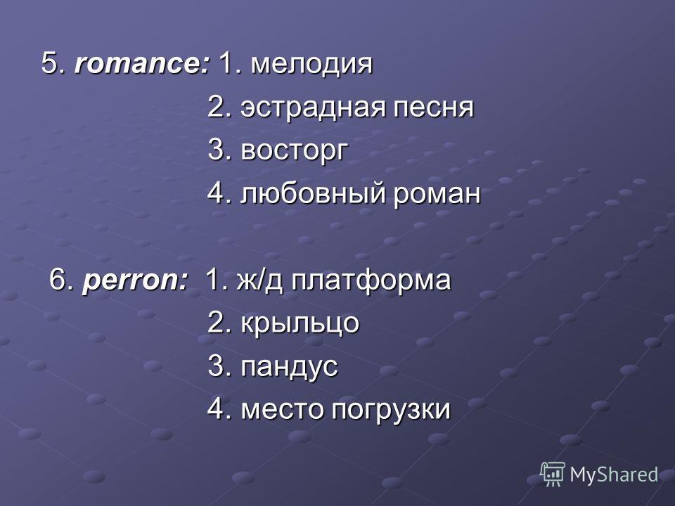 5. romance: 1. мелодия 2. эстрадная песня 2. эстрадная песня 3. восторг 3. восторг 4. любовный роман 4. любовный роман 6. perron: 1. ж/д платформа 6. perron: 1. ж/д платформа 2. крыльцо 2. крыльцо 3. пандус 3. пандус 4. место погрузки 4. место погруз
