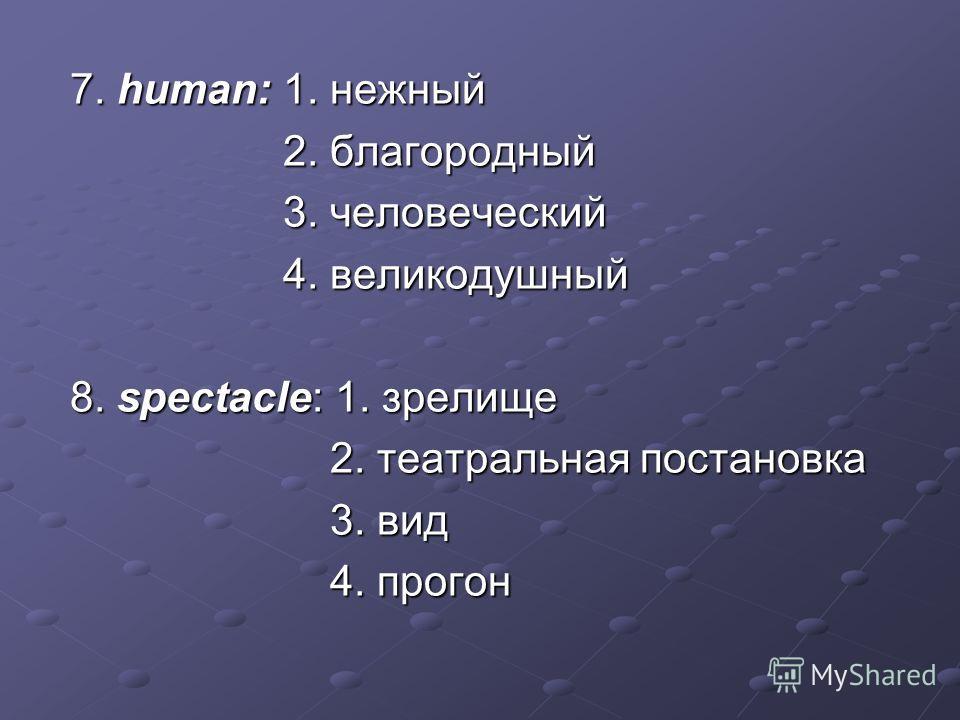 7. human: 1. нежный 7. human: 1. нежный 2. благородный 2. благородный 3. человеческий 3. человеческий 4. великодушный 4. великодушный 8. spectacle: 1. зрелище 8. spectacle: 1. зрелище 2. театральная постановка 2. театральная постановка 3. вид 3. вид