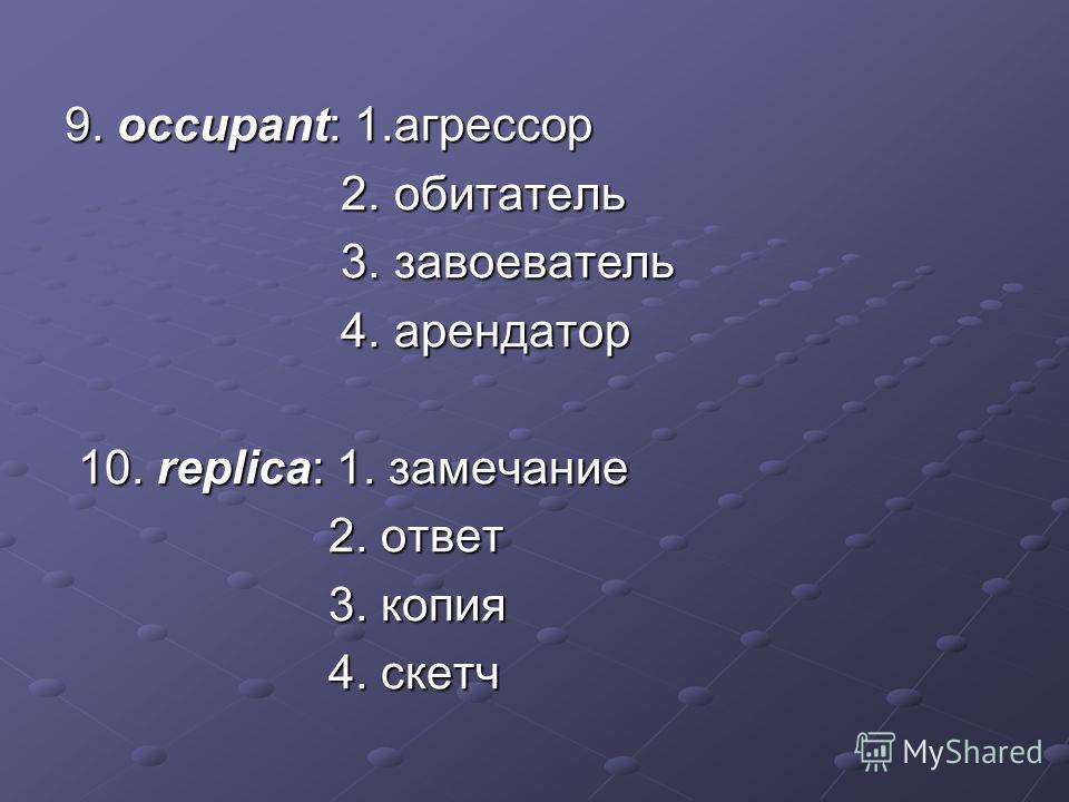 9. occupant: 1.агрессор 2. обитатель 2. обитатель 3. завоеватель 3. завоеватель 4. арендатор 4. арендатор 10. replica: 1. замечание 10. replica: 1. замечание 2. ответ 2. ответ 3. копия 3. копия 4. скетч 4. скетч