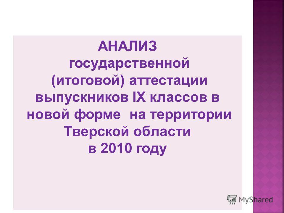 АНАЛИЗ государственной (итоговой) аттестации выпускников IX классов в новой форме на территории Тверской области в 2010 году