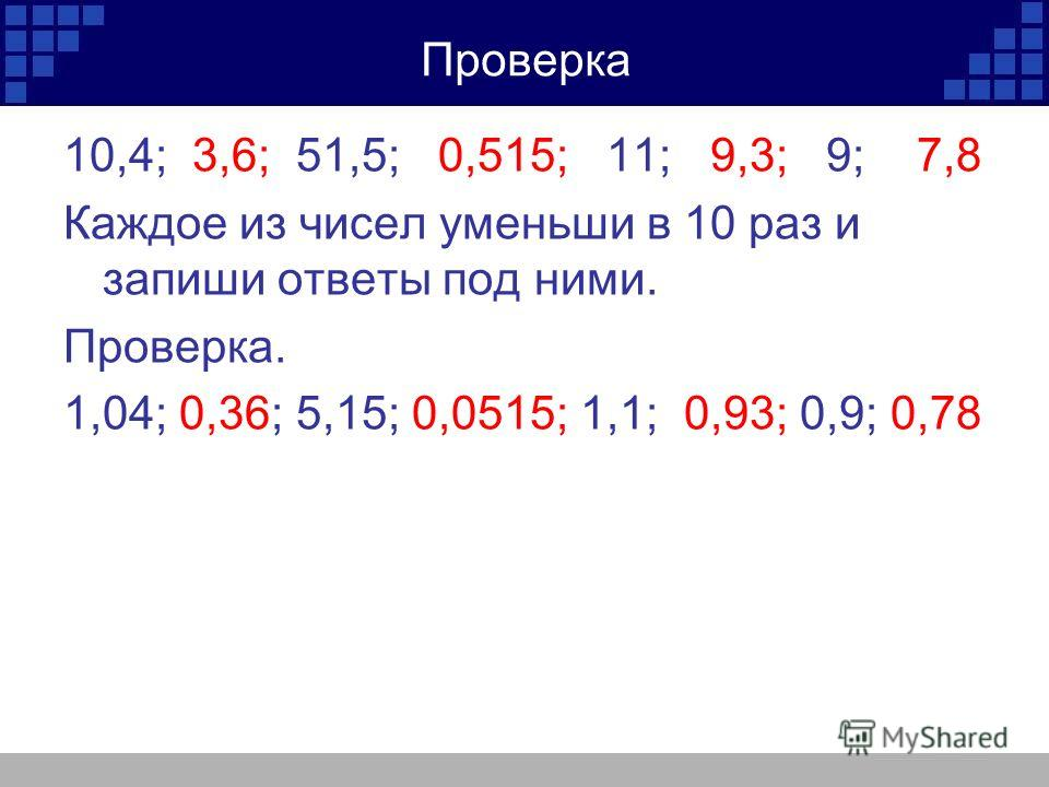 Проверка 10,4; 3,6; 51,5; 0,515; 11; 9,3; 9; 7,8 Каждое из чисел уменьши в 10 раз и запиши ответы под ними. Проверка. 1,04; 0,36; 5,15; 0,0515; 1,1; 0,93; 0,9; 0,78