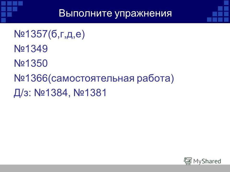 Выполните упражнения 1357(б,г,д,е) 1349 1350 1366(самостоятельная работа) Д/з: 1384, 1381