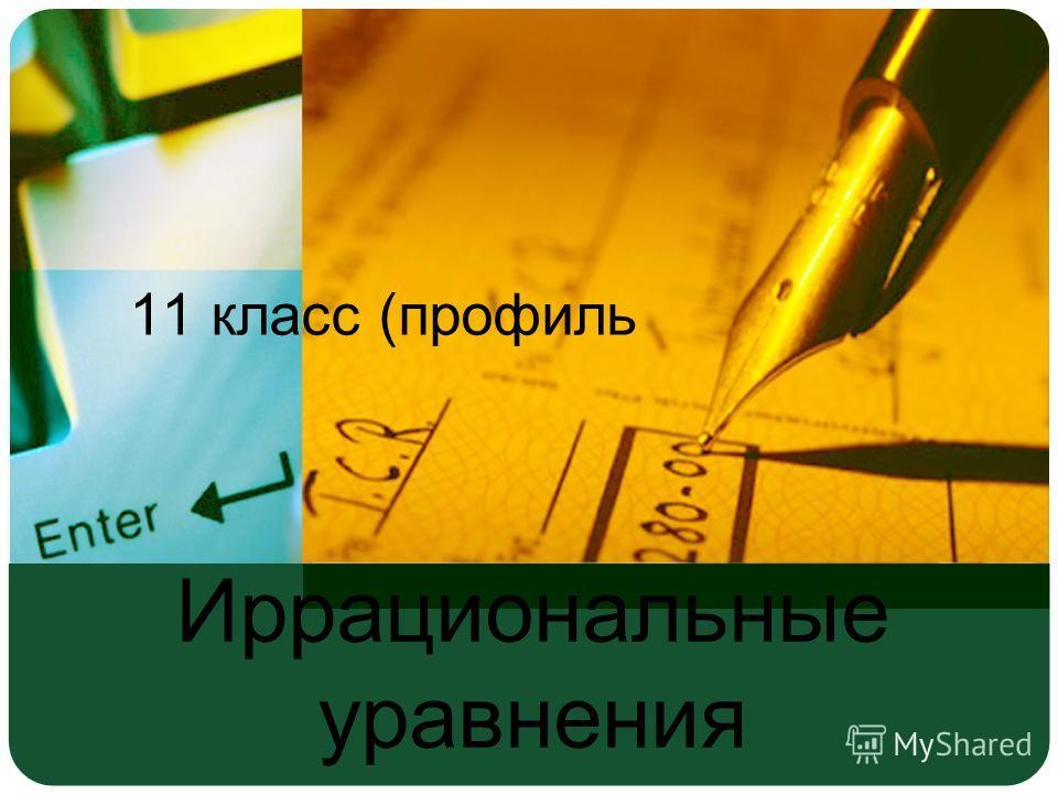 Иррациональные уравнения 11 класс (профиль