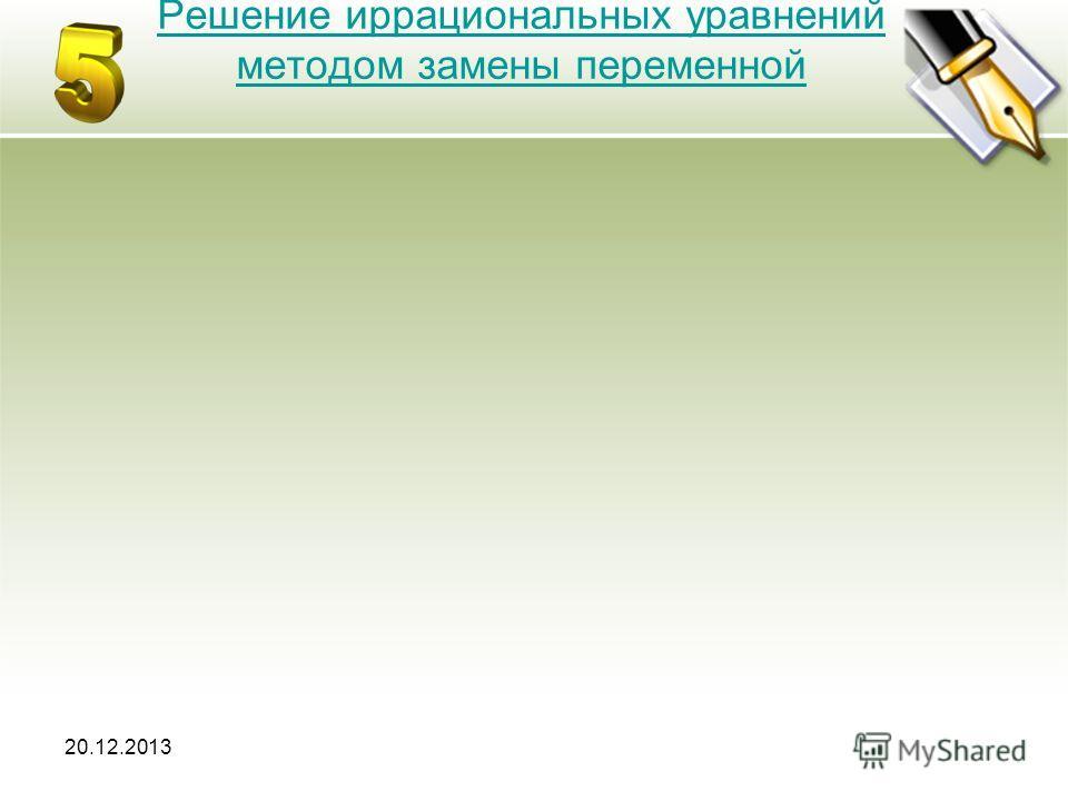 20.12.2013 Решение иррациональных уравнений методом замены переменной